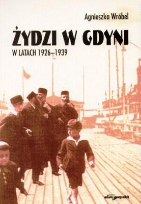 """Agnieszka Wróbel """"Żydzi w Gdyni w latach 1926-1939"""". Książka przedstawia losy mniejszości żydowskiej na terenie Pomorza, głównie z uwzględnieniem Gdyni."""